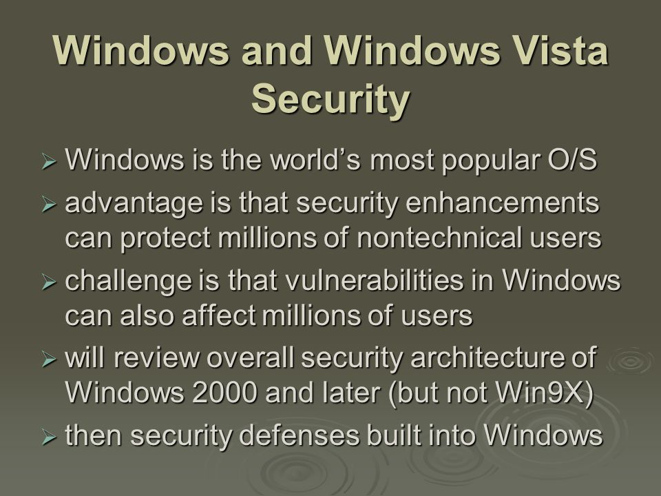  Windows is the world's most popular O/S  advantage is that security enhancements can protect millions of nontechnical users  challenge is that vulnerabilities in Windows can also affect millions of users  will review overall security architecture of Windows 2000 and later (but not Win9X)  then security defenses built into Windows
