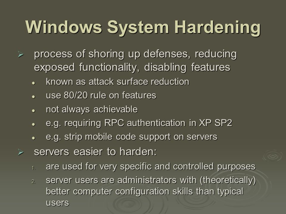 Windows System Hardening  process of shoring up defenses, reducing exposed functionality, disabling features known as attack surface reduction known as attack surface reduction use 80/20 rule on features use 80/20 rule on features not always achievable not always achievable e.g.
