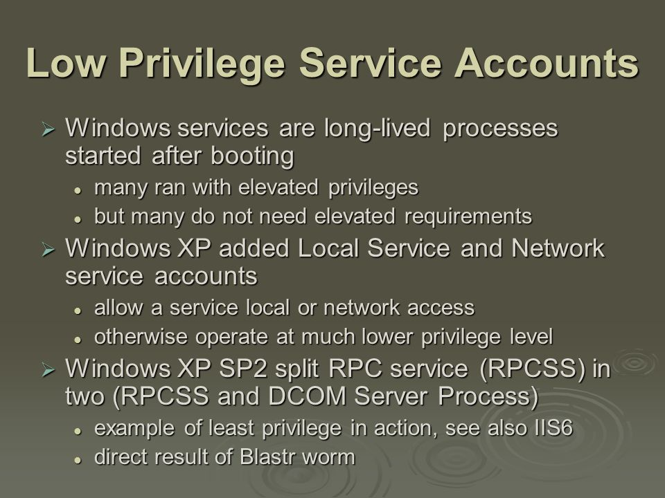 Low Privilege Service Accounts  Windows services are long-lived processes started after booting many ran with elevated privileges many ran with elevated privileges but many do not need elevated requirements but many do not need elevated requirements  Windows XP added Local Service and Network service accounts allow a service local or network access allow a service local or network access otherwise operate at much lower privilege level otherwise operate at much lower privilege level  Windows XP SP2 split RPC service (RPCSS) in two (RPCSS and DCOM Server Process) example of least privilege in action, see also IIS6 example of least privilege in action, see also IIS6 direct result of Blastr worm direct result of Blastr worm