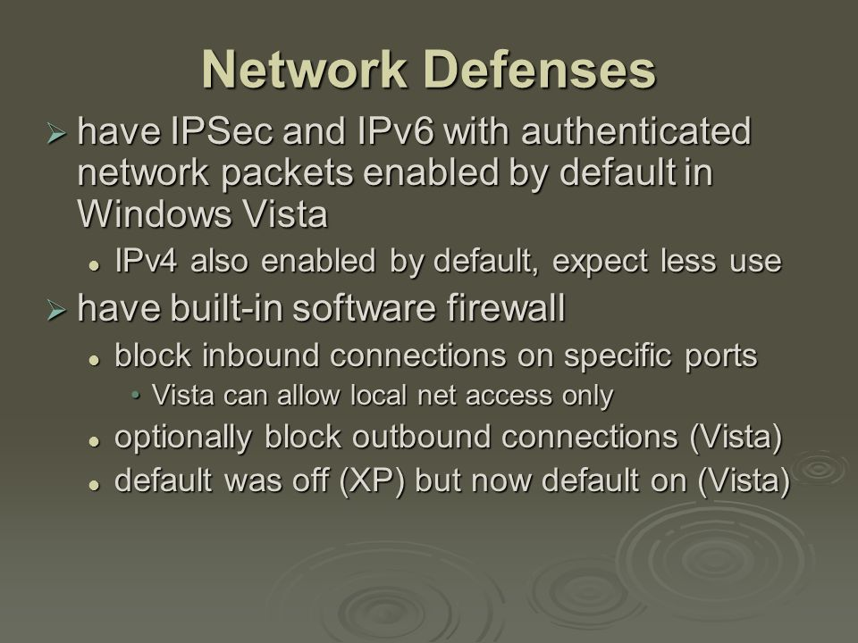 Network Defenses  have IPSec and IPv6 with authenticated network packets enabled by default in Windows Vista IPv4 also enabled by default, expect less use IPv4 also enabled by default, expect less use  have built-in software firewall block inbound connections on specific ports block inbound connections on specific ports Vista can allow local net access onlyVista can allow local net access only optionally block outbound connections (Vista) optionally block outbound connections (Vista) default was off (XP) but now default on (Vista) default was off (XP) but now default on (Vista)