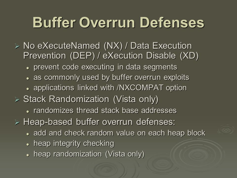 Buffer Overrun Defenses  No eXecuteNamed (NX) / Data Execution Prevention (DEP) / eXecution Disable (XD) prevent code executing in data segments prevent code executing in data segments as commonly used by buffer overrun exploits as commonly used by buffer overrun exploits applications linked with /NXCOMPAT option applications linked with /NXCOMPAT option  Stack Randomization (Vista only) randomizes thread stack base addresses randomizes thread stack base addresses  Heap-based buffer overrun defenses: add and check random value on each heap block add and check random value on each heap block heap integrity checking heap integrity checking heap randomization (Vista only) heap randomization (Vista only)
