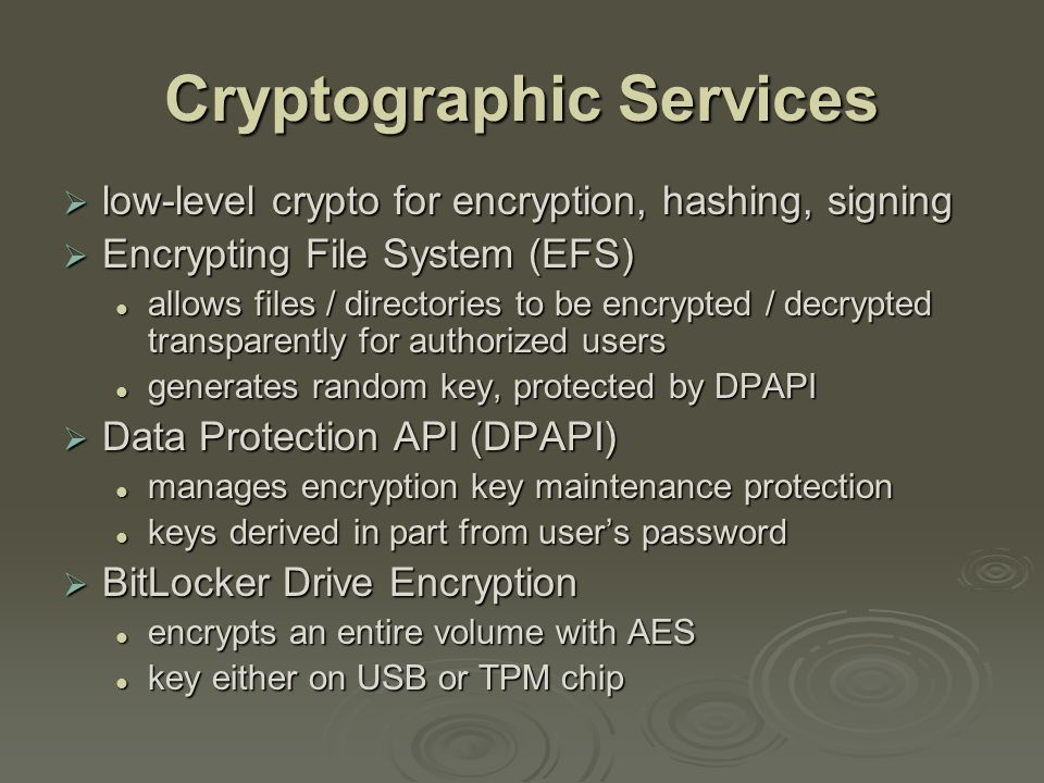 Cryptographic Services  low-level crypto for encryption, hashing, signing  Encrypting File System (EFS) allows files / directories to be encrypted / decrypted transparently for authorized users allows files / directories to be encrypted / decrypted transparently for authorized users generates random key, protected by DPAPI generates random key, protected by DPAPI  Data Protection API (DPAPI) manages encryption key maintenance protection manages encryption key maintenance protection keys derived in part from user's password keys derived in part from user's password  BitLocker Drive Encryption encrypts an entire volume with AES encrypts an entire volume with AES key either on USB or TPM chip key either on USB or TPM chip