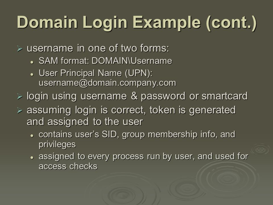 Domain Login Example (cont.)  username in one of two forms: SAM format: DOMAIN\Username SAM format: DOMAIN\Username User Principal Name (UPN): username@domain.company.com User Principal Name (UPN): username@domain.company.com  login using username & password or smartcard  assuming login is correct, token is generated and assigned to the user contains user's SID, group membership info, and privileges contains user's SID, group membership info, and privileges assigned to every process run by user, and used for access checks assigned to every process run by user, and used for access checks