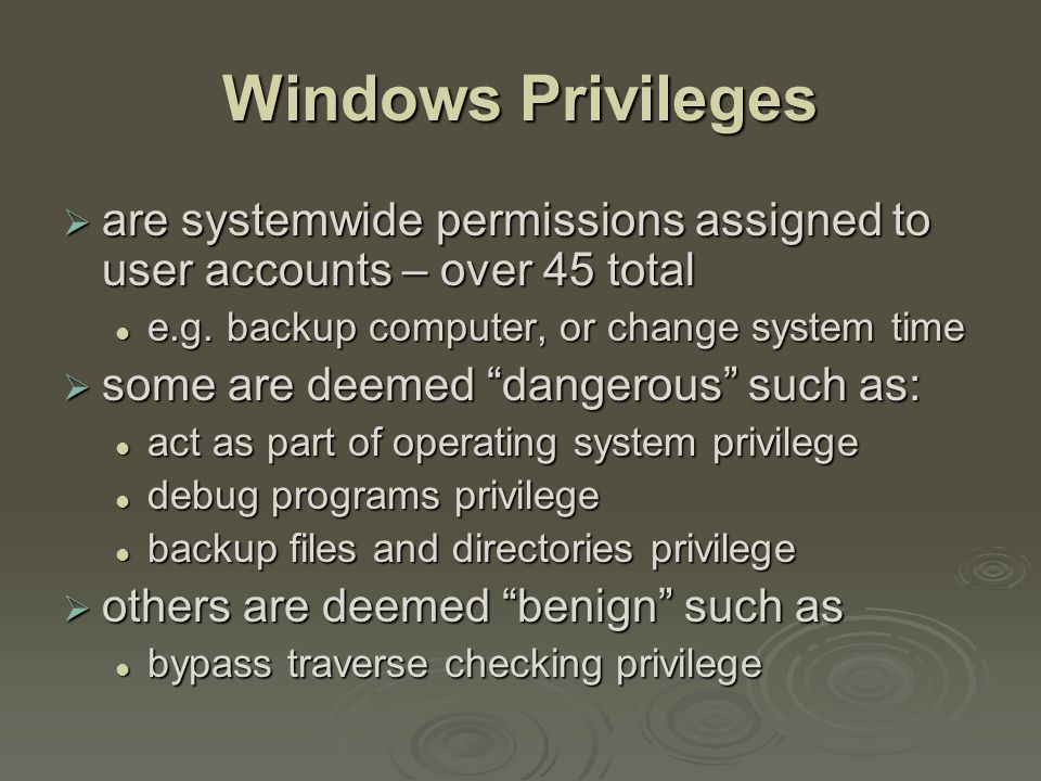 Windows Privileges  are systemwide permissions assigned to user accounts – over 45 total e.g.