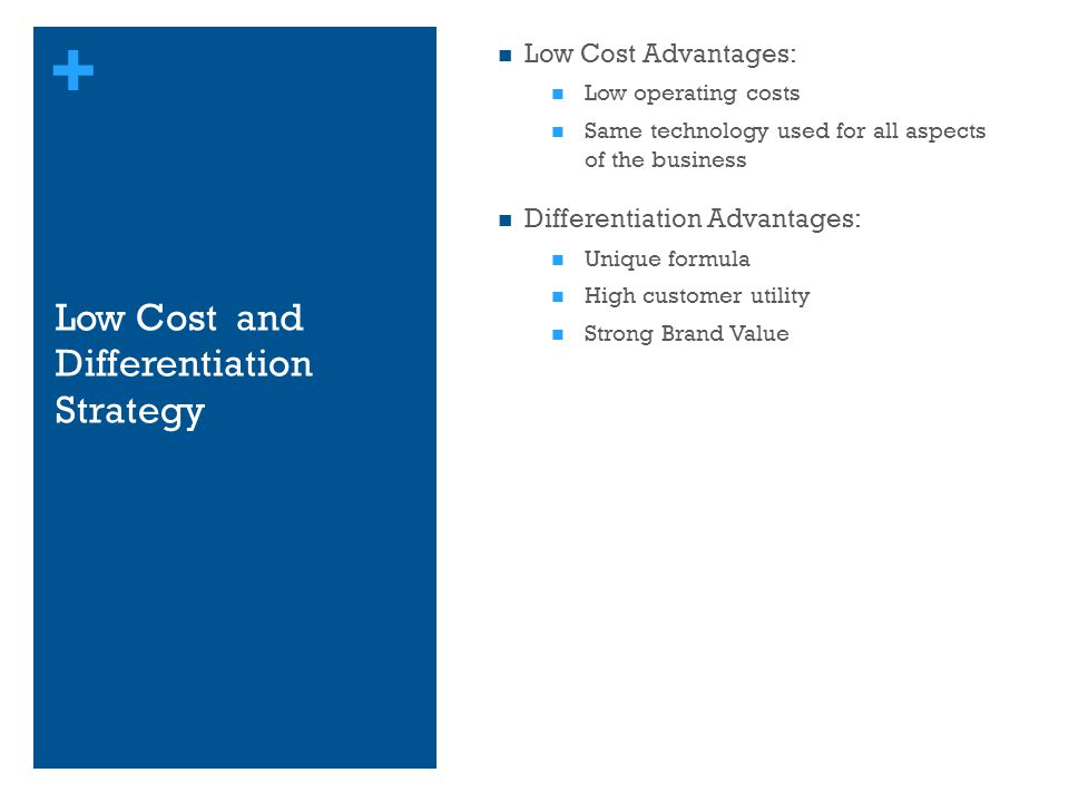 + Low Cost and Differentiation Strategy Low Cost Advantages: Low operating costs Same technology used for all aspects of the business Differentiation