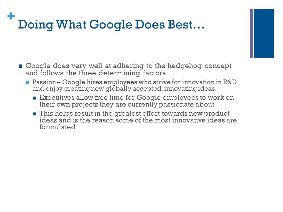 + Doing What Google Does Best… Google does very well at adhering to the hedgehog concept and follows the three determining factors Passion – Google hi