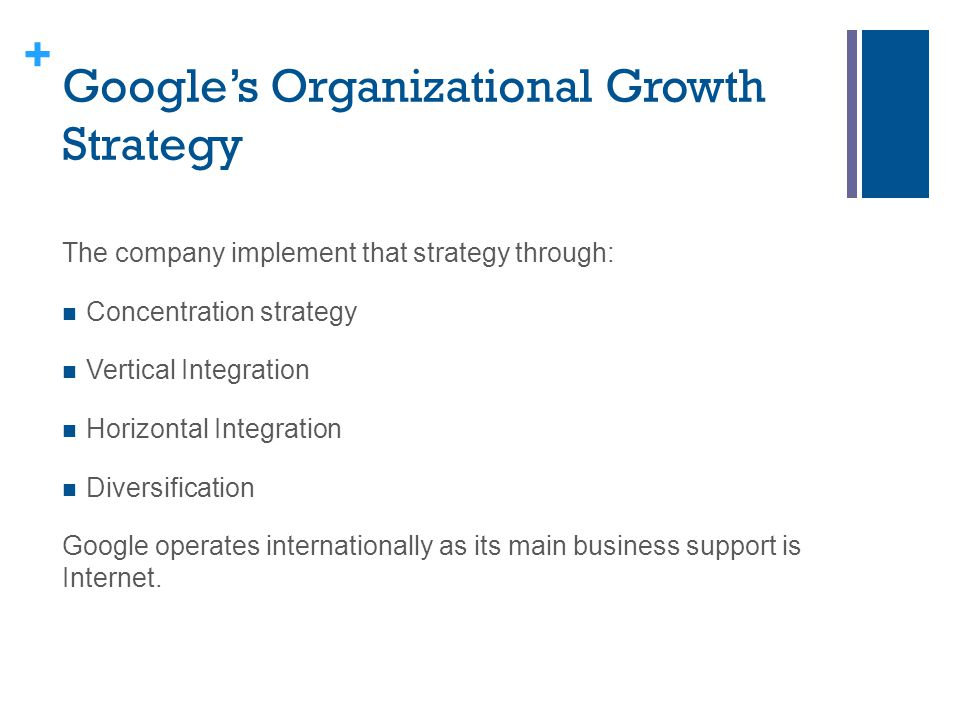 + Google's Organizational Growth Strategy The company implement that strategy through: Concentration strategy Vertical Integration Horizontal Integrat