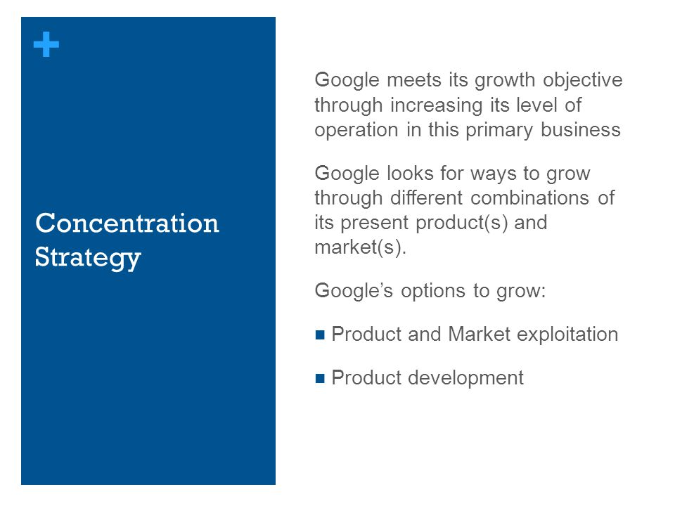 + Concentration Strategy Google meets its growth objective through increasing its level of operation in this primary business Google looks for ways to