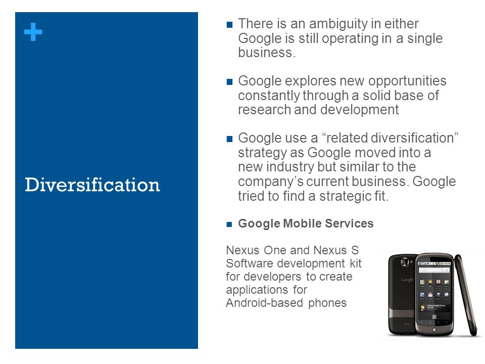 + Diversification There is an ambiguity in either Google is still operating in a single business. Google explores new opportunities constantly through