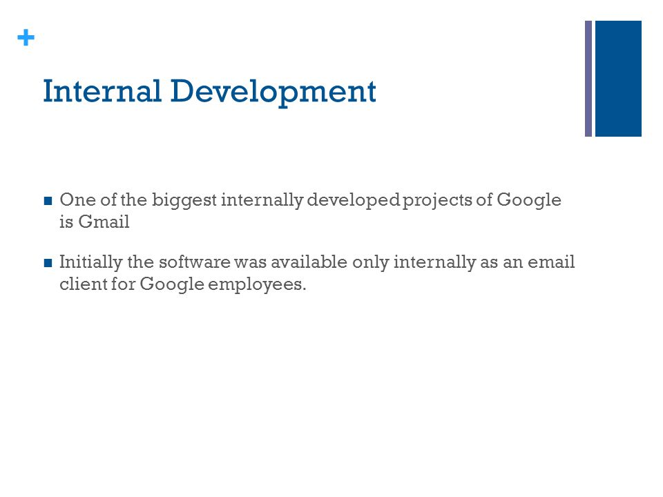 + Internal Development One of the biggest internally developed projects of Google is Gmail Initially the software was available only internally as an