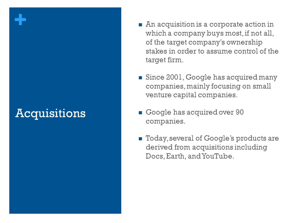 + Acquisitions An acquisition is a corporate action in which a company buys most, if not all, of the target company's ownership stakes in order to ass
