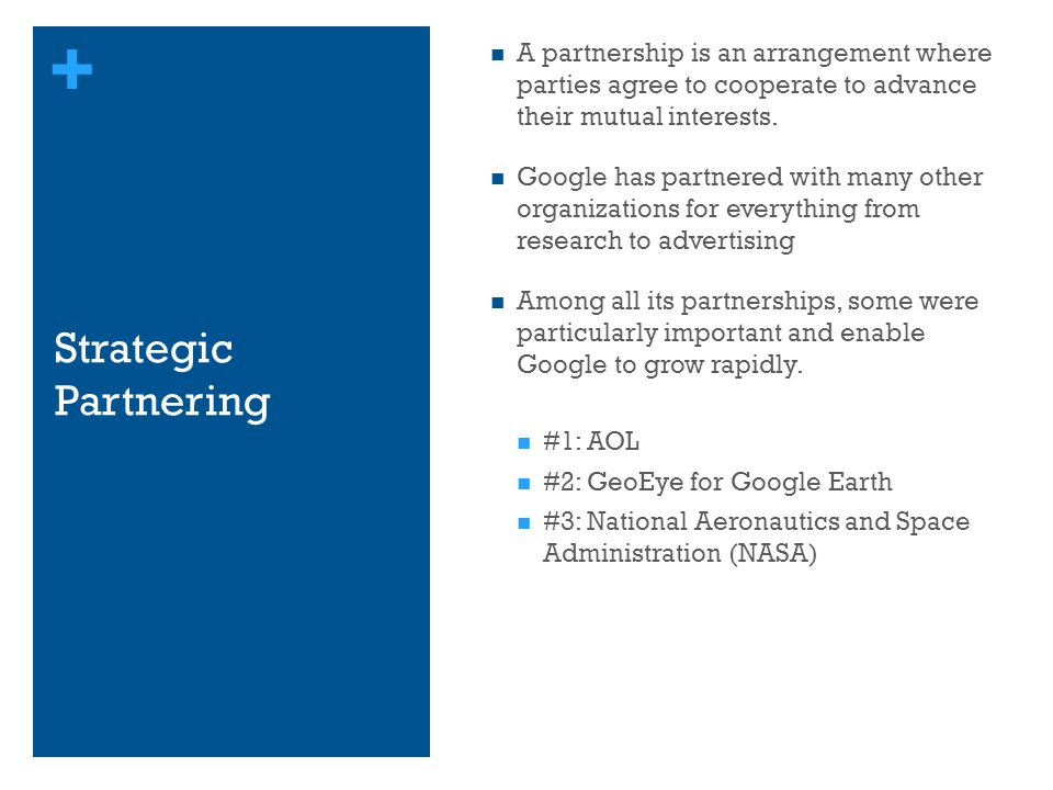+ Strategic Partnering A partnership is an arrangement where parties agree to cooperate to advance their mutual interests. Google has partnered with m