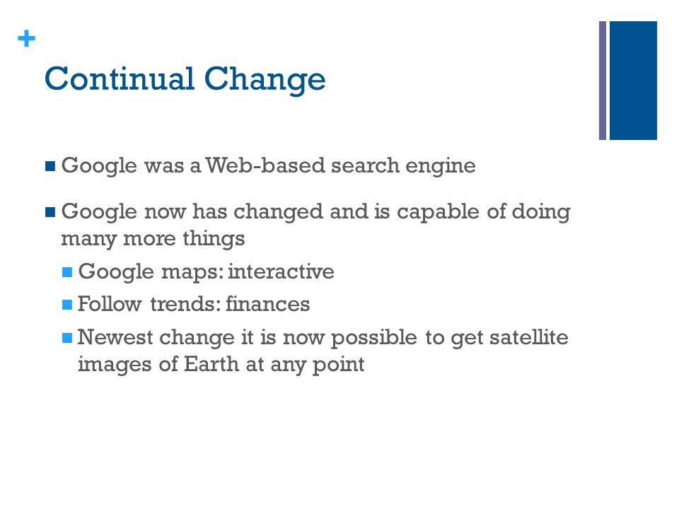 + Continual Change Google was a Web-based search engine Google now has changed and is capable of doing many more things Google maps: interactive Follo