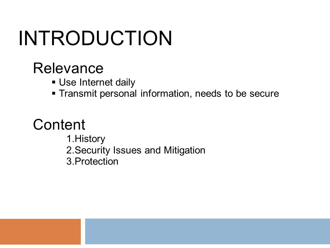 INTRODUCTION Relevance  Use Internet daily  Transmit personal information, needs to be secure Content 1.History 2.Security Issues and Mitigation 3.Protection