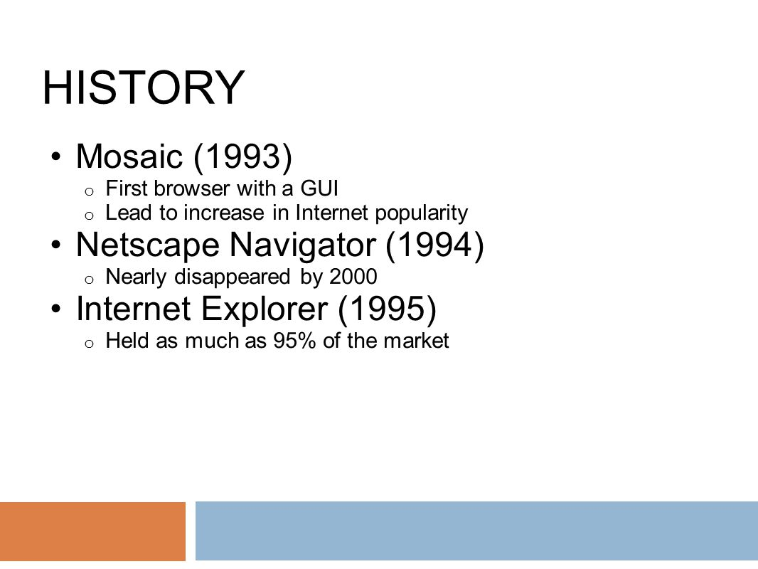 HISTORY Mosaic (1993) o First browser with a GUI o Lead to increase in Internet popularity Netscape Navigator (1994) o Nearly disappeared by 2000 Internet Explorer (1995) o Held as much as 95% of the market