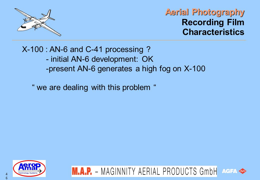 Aerial Photography 46 Recording Film Characteristics X-100 : AN-6 and C-41 processing ? - initial AN-6 development: OK -present AN-6 generates a high