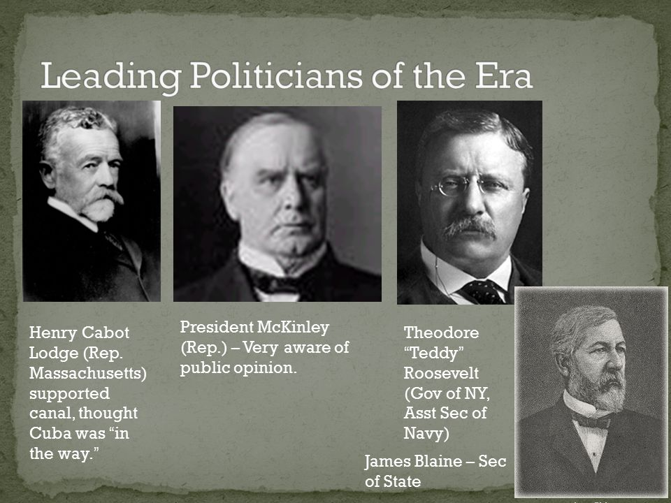 """Henry Cabot Lodge (Rep. Massachusetts) supported canal, thought Cuba was """"in the way."""" President McKinley (Rep.) – Very aware of public opinion. Theod"""