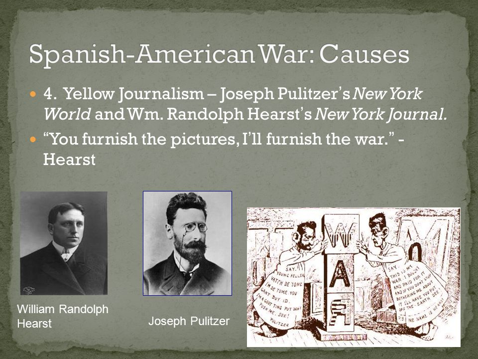 """4. Yellow Journalism – Joseph Pulitzer's New York World and Wm. Randolph Hearst's New York Journal. """"You furnish the pictures, I'll furnish the war."""""""