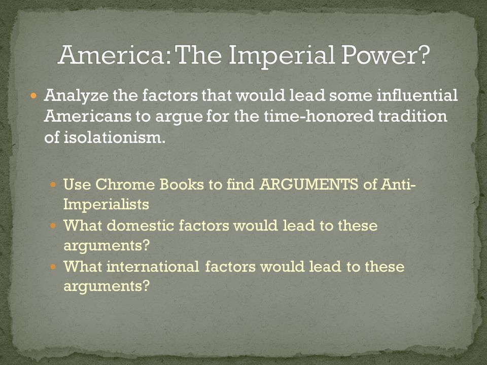 Analyze the factors that would lead some influential Americans to argue for the time-honored tradition of isolationism. Use Chrome Books to find ARGUM
