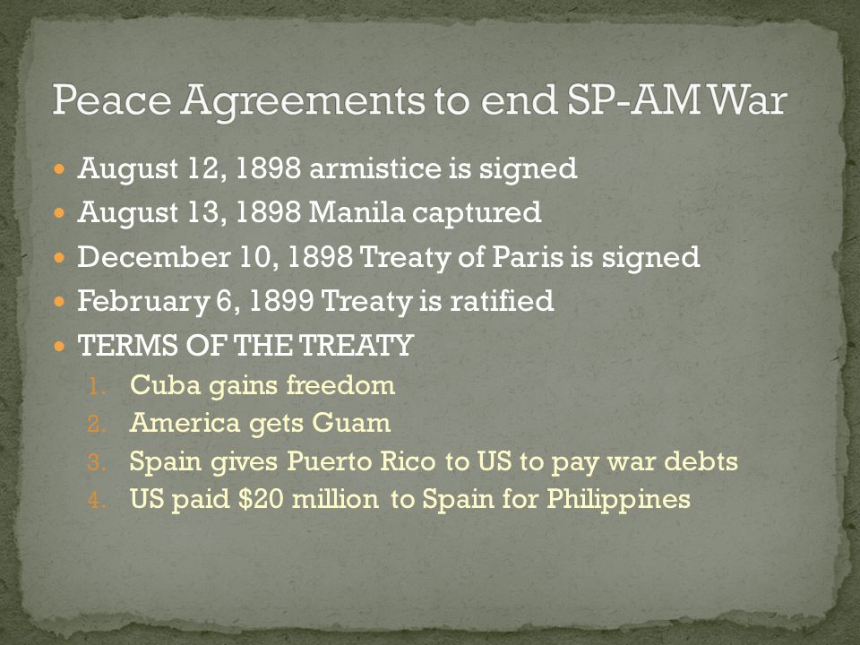 August 12, 1898 armistice is signed August 13, 1898 Manila captured December 10, 1898 Treaty of Paris is signed February 6, 1899 Treaty is ratified TE