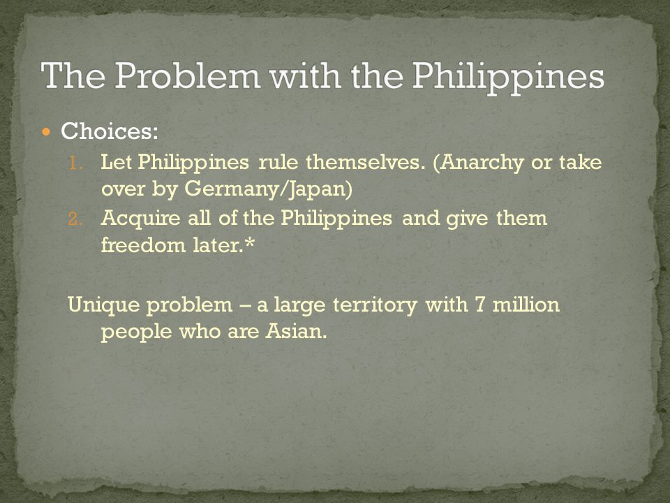 Choices: 1. Let Philippines rule themselves. (Anarchy or take over by Germany/Japan) 2. Acquire all of the Philippines and give them freedom later.* U