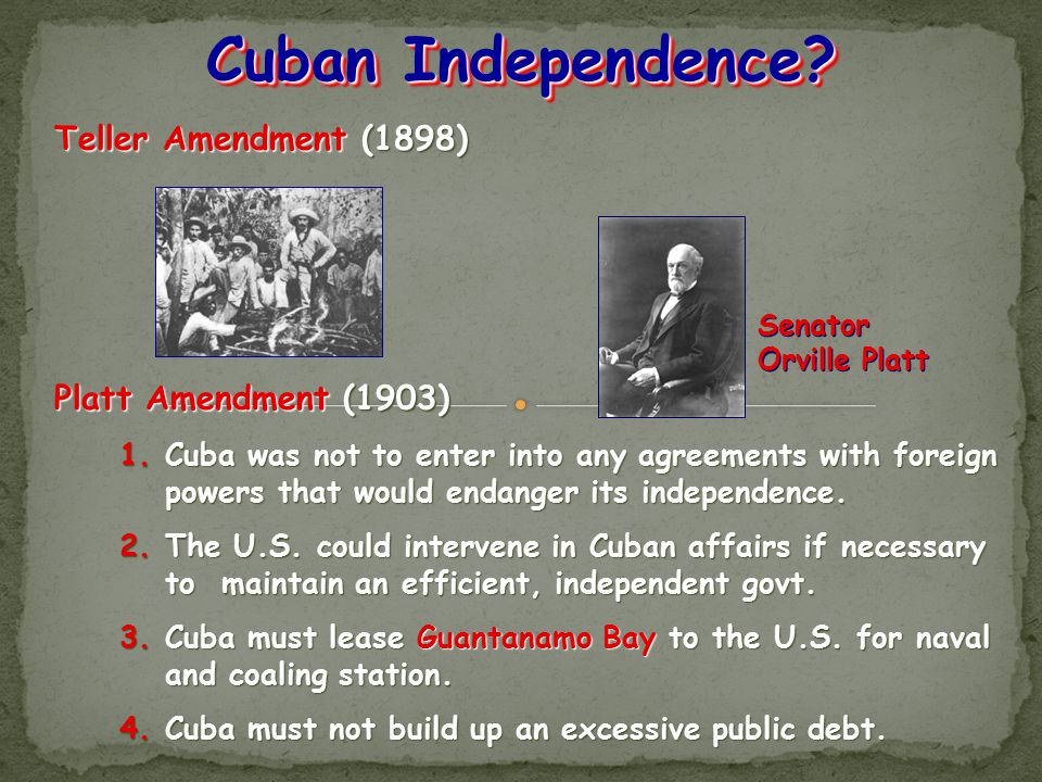Teller Amendment (1898) Platt Amendment (1903) 1.Cuba was not to enter into any agreements with foreign powers that would endanger its independence. 2