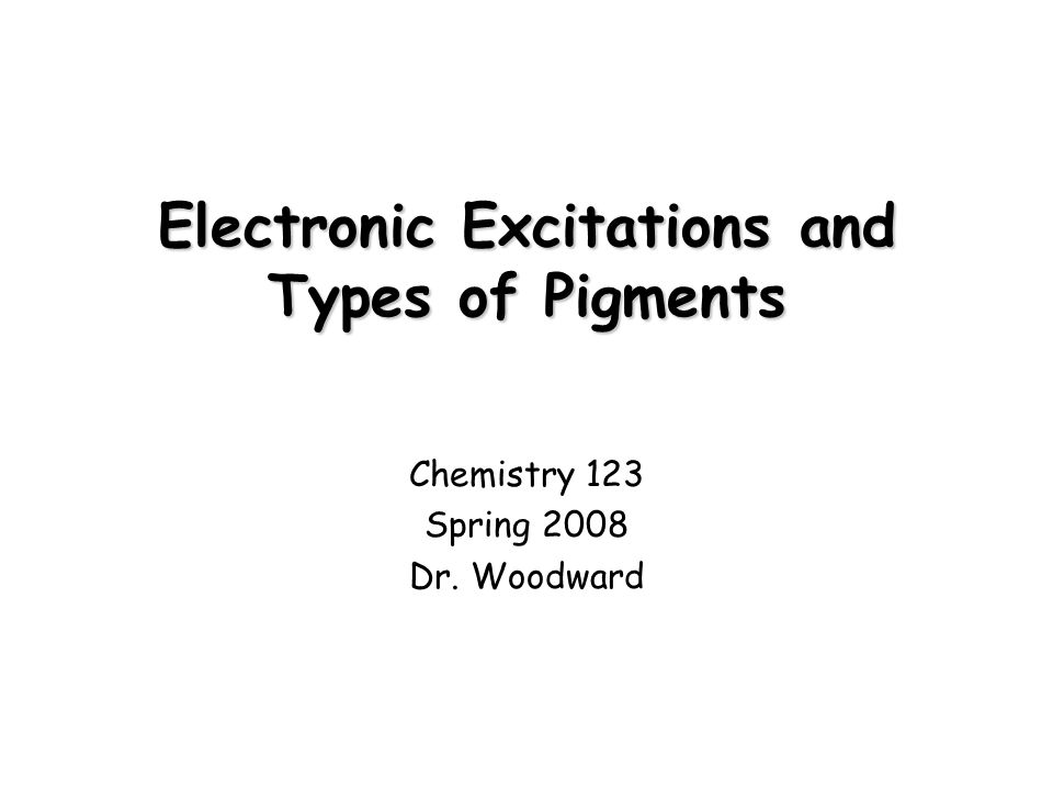 Electronic Excitations and Types of Pigments Chemistry 123 Spring 2008 Dr. Woodward
