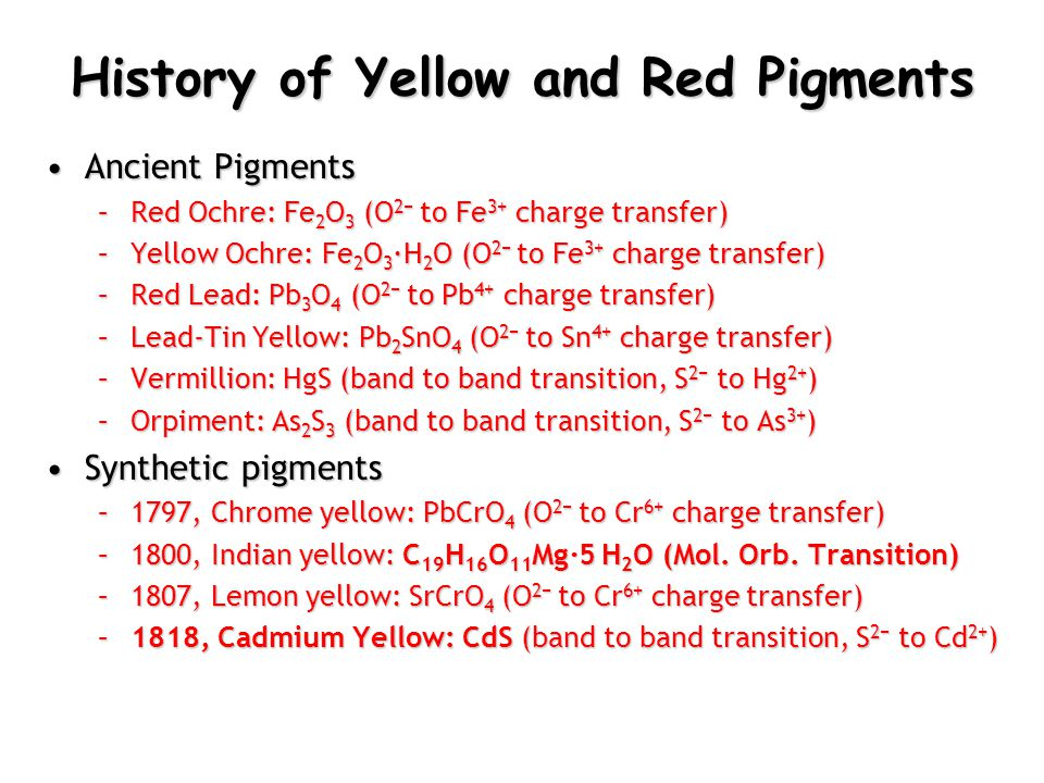 History of Yellow and Red Pigments Ancient PigmentsAncient Pigments –Red Ochre: Fe 2 O 3 (O 2− to Fe 3+ charge transfer) –Yellow Ochre: Fe 2 O 3 ∙H 2