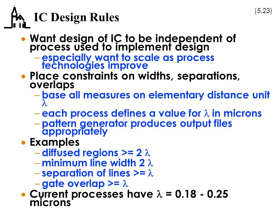 (5.23) IC Design Rules  Want design of IC to be independent of process used to implement design – especially want to scale as process technologies improve  Place constraints on widths, separations, overlaps – base all measures on elementary distance unit – each process defines a value for in microns – pattern generator produces output files appropriately  Examples – diffused regions >= 2 – minimum line width 2 – separation of lines >=  – gate overlap >=  Current processes have = 0.18 - 0.25 microns