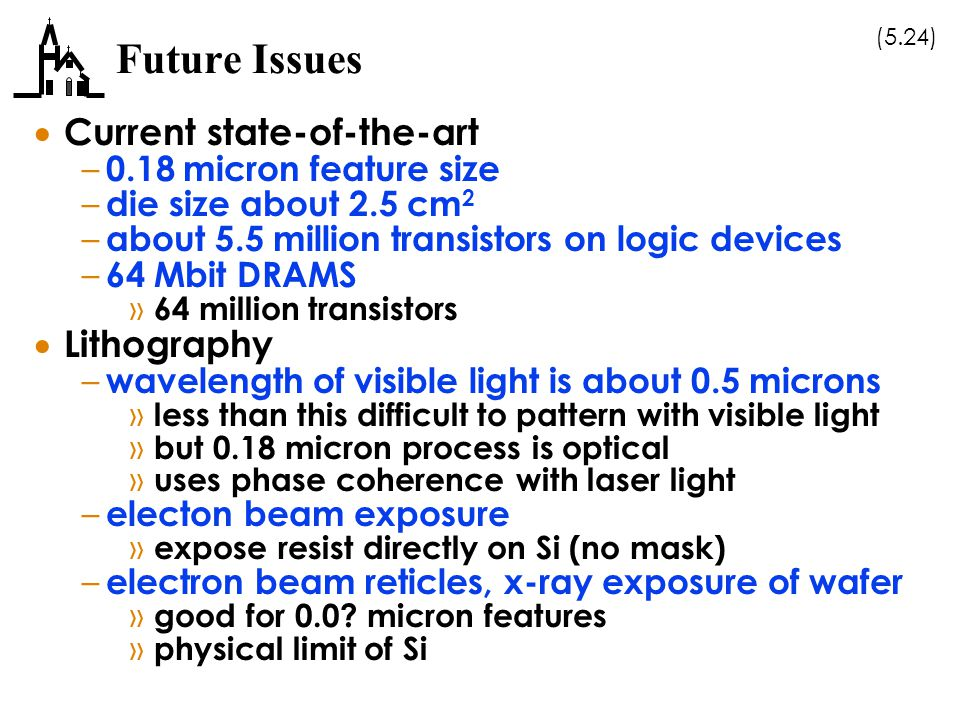 (5.24) Future Issues  Current state-of-the-art – 0.18 micron feature size – die size about 2.5 cm 2 – about 5.5 million transistors on logic devices – 64 Mbit DRAMS » 64 million transistors  Lithography – wavelength of visible light is about 0.5 microns » less than this difficult to pattern with visible light » but 0.18 micron process is optical » uses phase coherence with laser light – electon beam exposure » expose resist directly on Si (no mask) – electron beam reticles, x-ray exposure of wafer » good for 0.0.