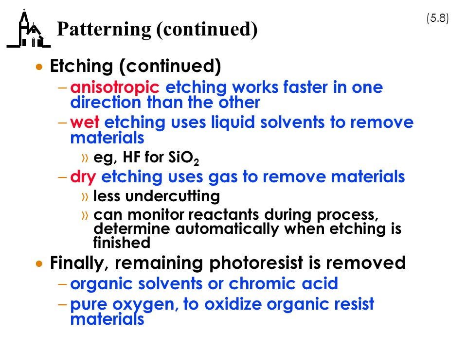 (5.8) Patterning (continued)  Etching (continued) – anisotropic etching works faster in one direction than the other – wet etching uses liquid solvents to remove materials » eg, HF for SiO 2 – dry etching uses gas to remove materials » less undercutting » can monitor reactants during process, determine automatically when etching is finished  Finally, remaining photoresist is removed – organic solvents or chromic acid – pure oxygen, to oxidize organic resist materials