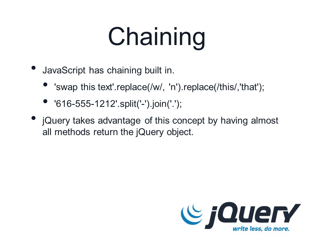 Chaining JavaScript has chaining built in. 'swap this text'.replace(/w/, 'n').replace(/this/,'that'); '616-555-1212'.split('-').join('.'); jQuery take