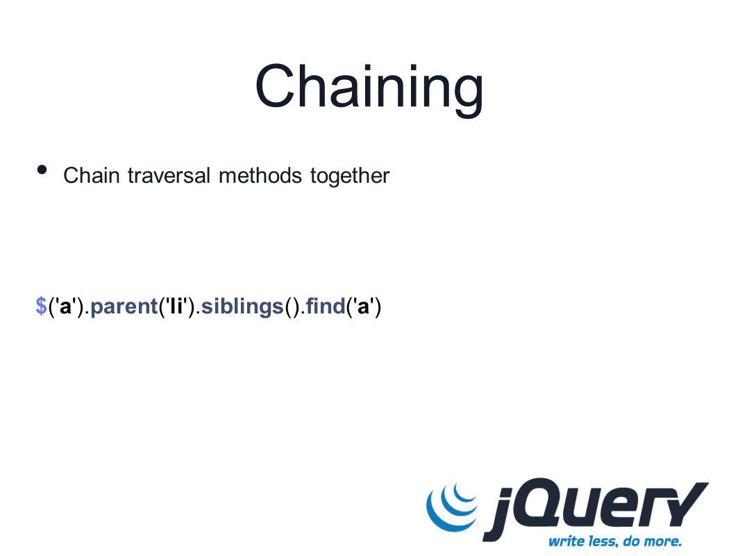 $('a').parent('li').siblings().find('a') Chaining Chain traversal methods together