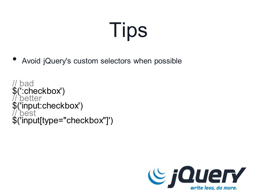 // bad $( :checkbox ) // better $( input:checkbox ) // best $( input[type= checkbox ] ) Tips Avoid jQuery s custom selectors when possible