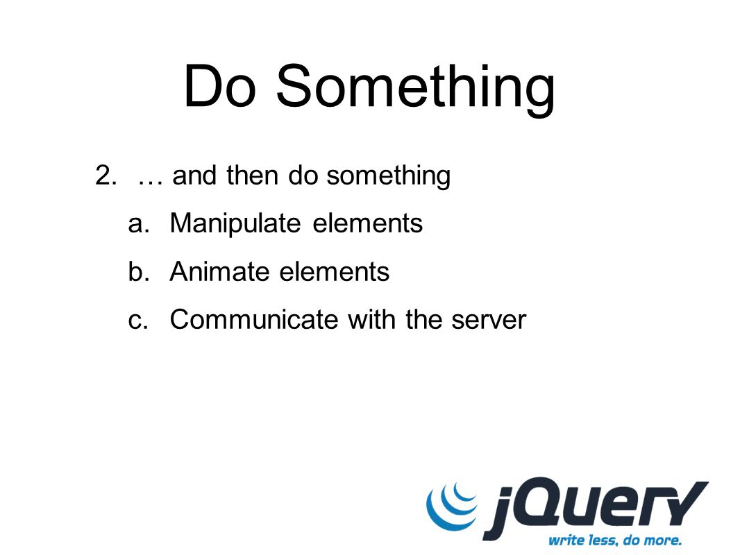 Do Something 2. … and then do something a. Manipulate elements b. Animate elements c. Communicate with the server