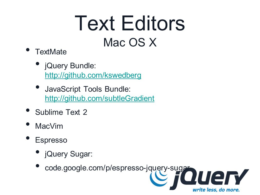 TextMate jQuery Bundle: http://github.com/kswedberg http://github.com/kswedberg JavaScript Tools Bundle: http://github.com/subtleGradient http://github.com/subtleGradient Sublime Text 2 MacVim Espresso jQuery Sugar: code.google.com/p/espresso-jquery-sugar Text Editors Mac OS X