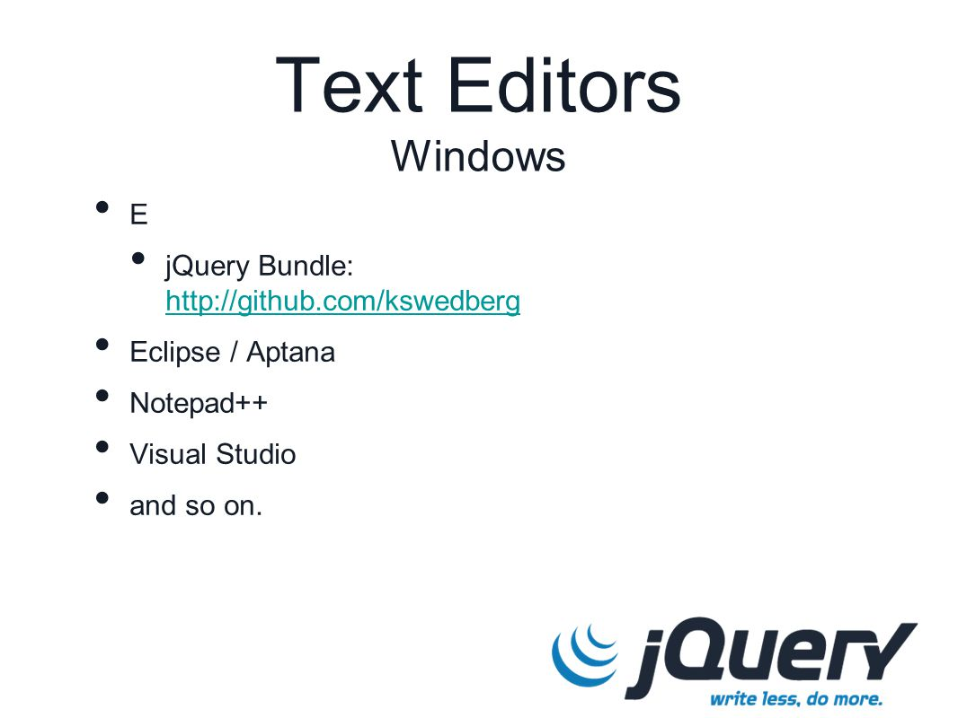 E jQuery Bundle: http://github.com/kswedberg http://github.com/kswedberg Eclipse / Aptana Notepad++ Visual Studio and so on. Text Editors Windows