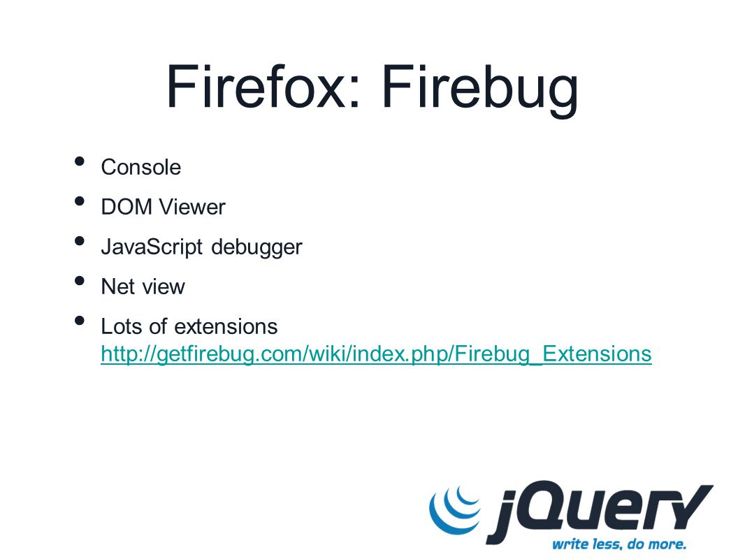 Console DOM Viewer JavaScript debugger Net view Lots of extensions http://getfirebug.com/wiki/index.php/Firebug_Extensions http://getfirebug.com/wiki/