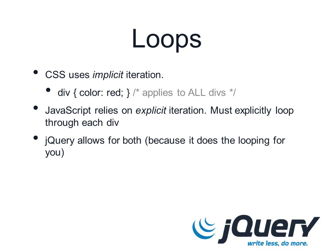 Loops CSS uses implicit iteration. div { color: red; } /* applies to ALL divs */ JavaScript relies on explicit iteration. Must explicitly loop through