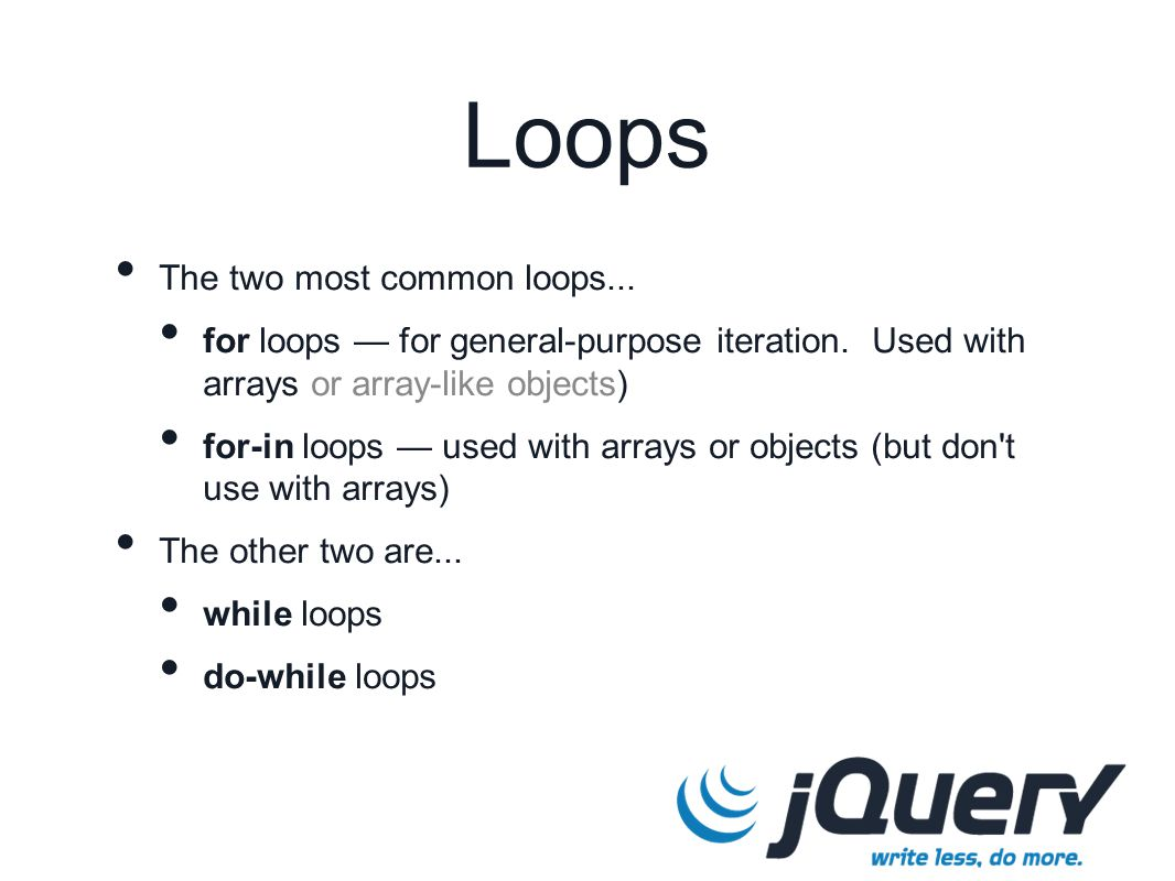 Loops The two most common loops... for loops — for general-purpose iteration. Used with arrays or array-like objects) for-in loops — used with arrays