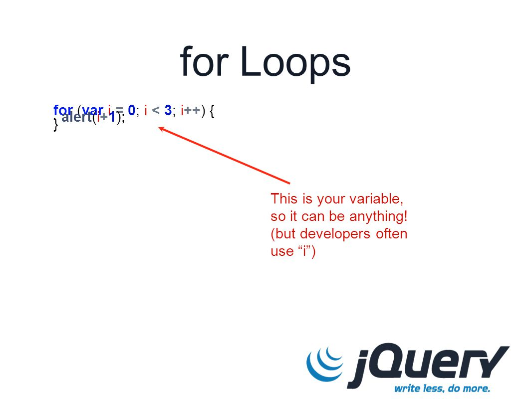 for Loops for (var i = 0; i < 3; i++) { alert(i+1); } This is your variable, so it can be anything.