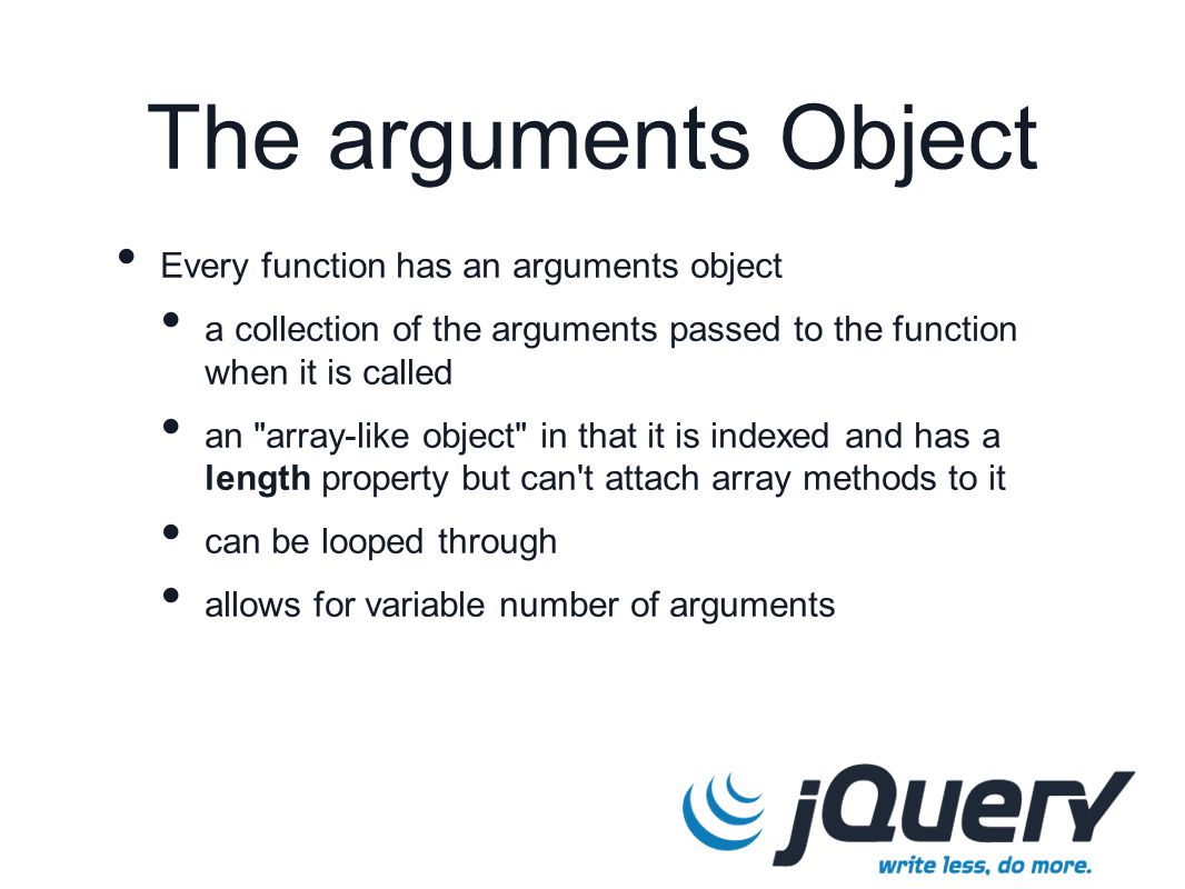 The arguments Object Every function has an arguments object a collection of the arguments passed to the function when it is called an