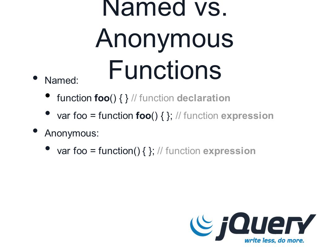 Named vs. Anonymous Functions Named: function foo() { } // function declaration var foo = function foo() { }; // function expression Anonymous: var fo
