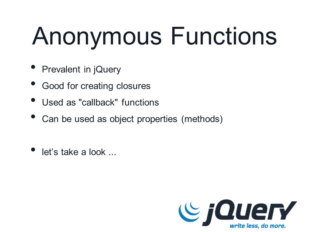 Anonymous Functions Prevalent in jQuery Good for creating closures Used as