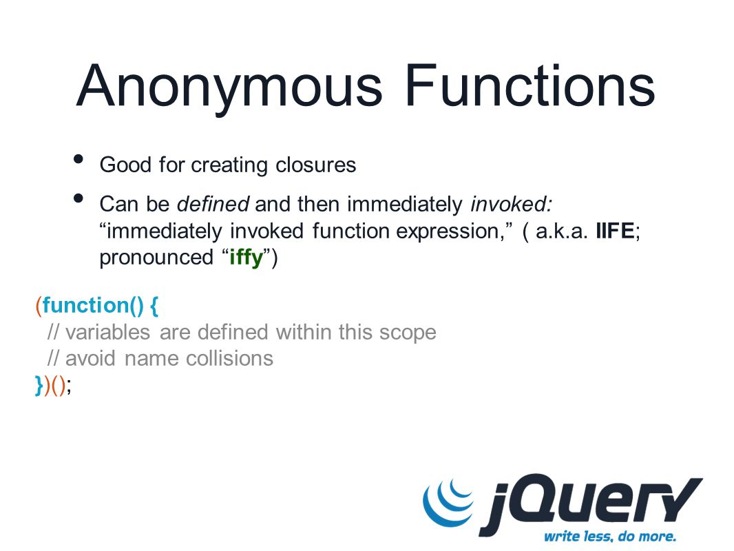 (function() { // variables are defined within this scope // avoid name collisions })(); Anonymous Functions Good for creating closures Can be defined