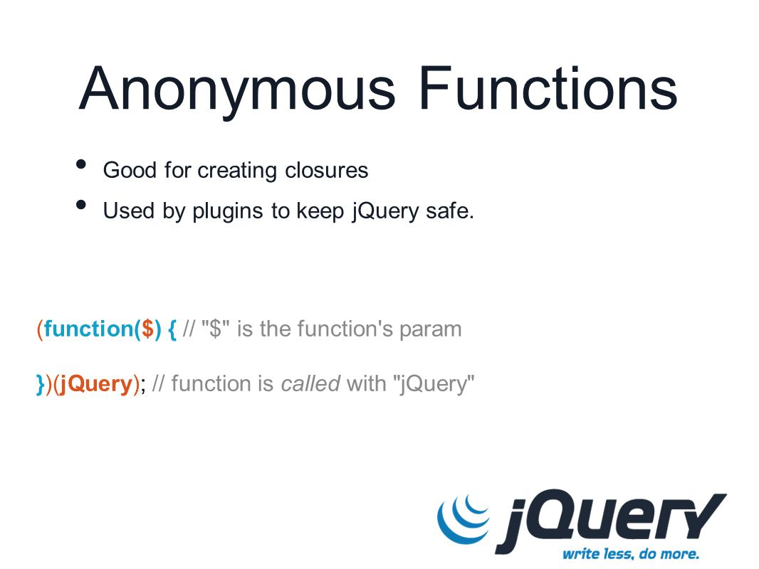 (function($) { // $ is the function s param })(jQuery); // function is called with jQuery Anonymous Functions Good for creating closures Used by plugins to keep jQuery safe.