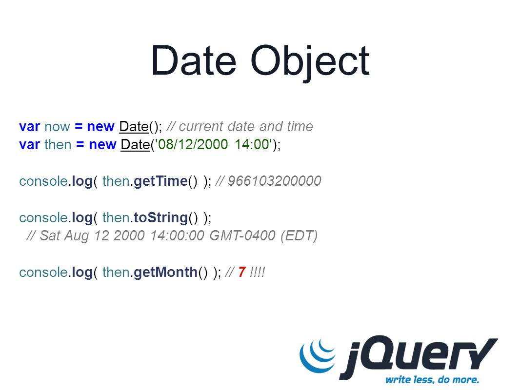 Date Object var now = new Date(); // current date and time var then = new Date('08/12/2000 14:00'); console.log( then.getTime() ); // 966103200000 con