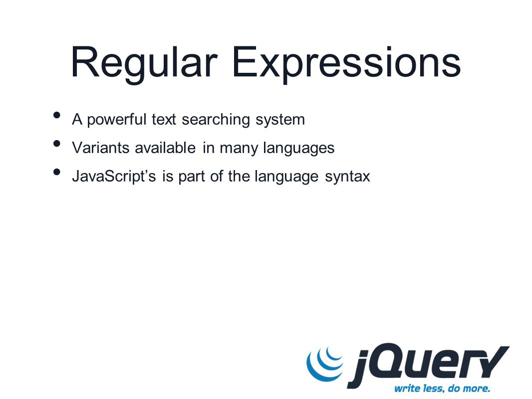Regular Expressions A powerful text searching system Variants available in many languages JavaScript's is part of the language syntax