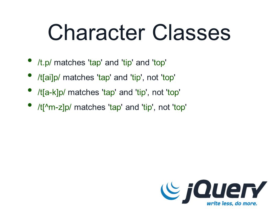 Character Classes /t.p/ matches 'tap' and 'tip' and 'top' /t[ai]p/ matches 'tap' and 'tip', not 'top' /t[a-k]p/ matches 'tap' and 'tip', not 'top' /t[