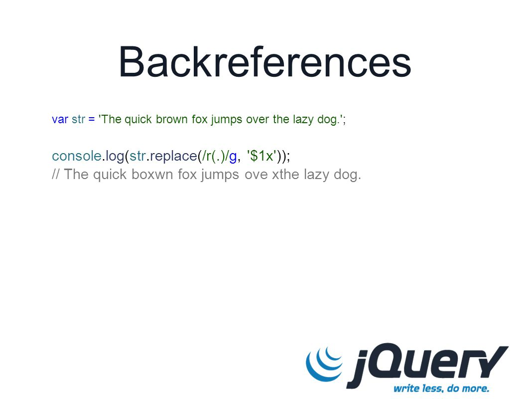 Backreferences var str = 'The quick brown fox jumps over the lazy dog.'; console.log(str.replace(/r(.)/g, '$1x')); // The quick boxwn fox jumps ove xt